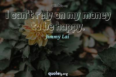 Photo Quote of I can't rely on my money to be happy.
