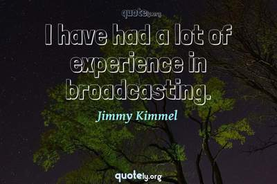 Photo Quote of I have had a lot of experience in broadcasting.