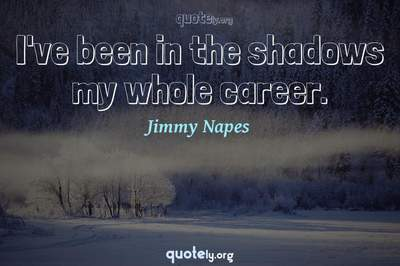 Photo Quote of I've been in the shadows my whole career.
