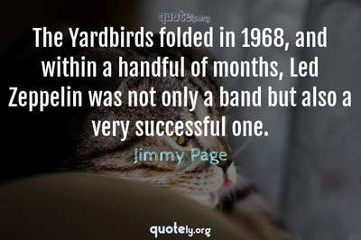 Photo Quote of The Yardbirds folded in 1968, and within a handful of months, Led Zeppelin was not only a band but also a very successful one.