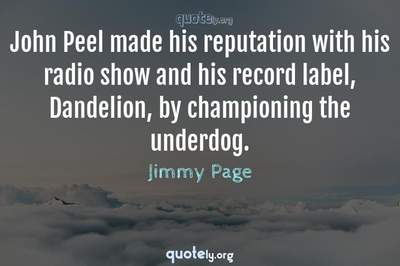 Photo Quote of John Peel made his reputation with his radio show and his record label, Dandelion, by championing the underdog.
