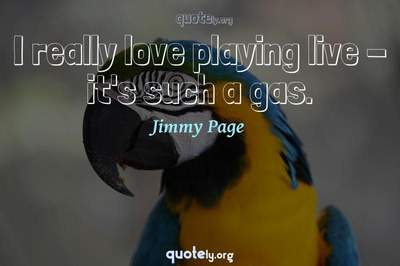 Photo Quote of I really love playing live - it's such a gas.
