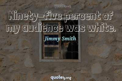 Photo Quote of Ninety-five percent of my audience was white.