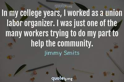 Photo Quote of In my college years, I worked as a union labor organizer. I was just one of the many workers trying to do my part to help the community.