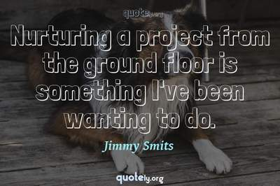 Photo Quote of Nurturing a project from the ground floor is something I've been wanting to do.