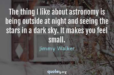 Photo Quote of The thing I like about astronomy is being outside at night and seeing the stars in a dark sky. It makes you feel small.