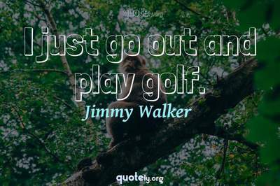 Photo Quote of I just go out and play golf.