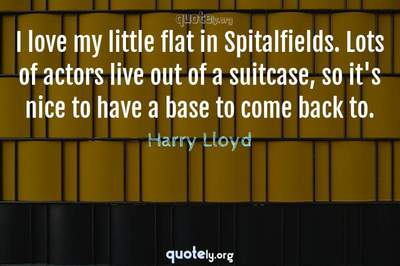 Photo Quote of I love my little flat in Spitalfields. Lots of actors live out of a suitcase, so it's nice to have a base to come back to.