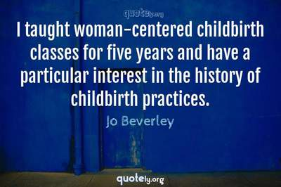 Photo Quote of I taught woman-centered childbirth classes for five years and have a particular interest in the history of childbirth practices.