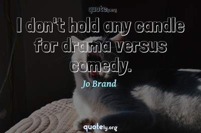 Photo Quote of I don't hold any candle for drama versus comedy.