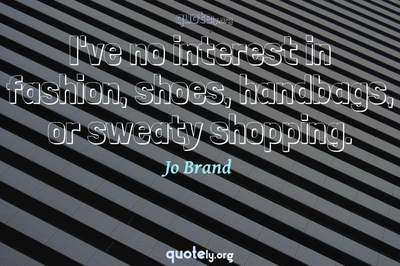 Photo Quote of I've no interest in fashion, shoes, handbags, or sweaty shopping.