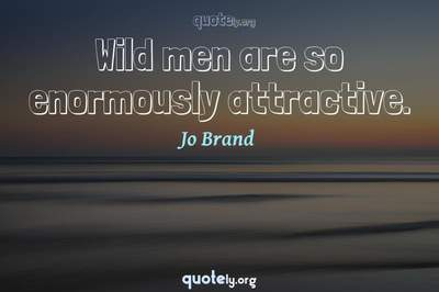 Photo Quote of Wild men are so enormously attractive.