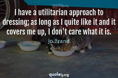 Photo Quote of I have a utilitarian approach to dressing; as long as I quite like it and it covers me up, I don't care what it is.