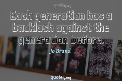 Photo Quote of Each generation has a backlash against the generation before.