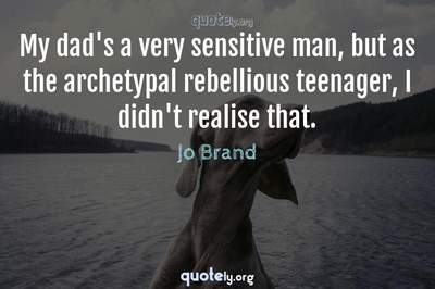 Photo Quote of My dad's a very sensitive man, but as the archetypal rebellious teenager, I didn't realise that.