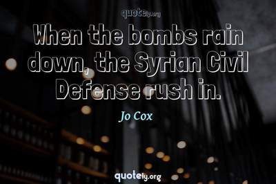 Photo Quote of When the bombs rain down, the Syrian Civil Defense rush in.