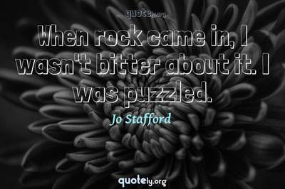 Photo Quote of When rock came in, I wasn't bitter about it. I was puzzled.