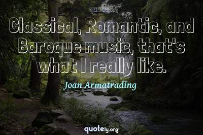 Photo Quote of Classical, Romantic, and Baroque music, that's what I really like.