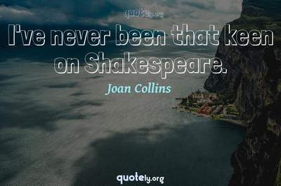 Photo Quote of I've never been that keen on Shakespeare.