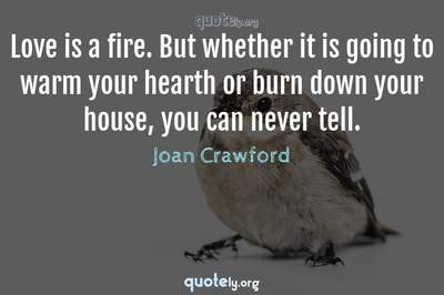 Photo Quote of Love is a fire. But whether it is going to warm your hearth or burn down your house, you can never tell.