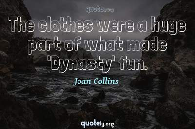 Photo Quote of The clothes were a huge part of what made 'Dynasty' fun.