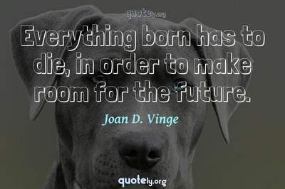 Photo Quote of Everything born has to die, in order to make room for the future.