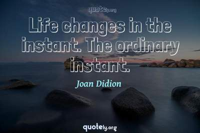 Photo Quote of Life changes in the instant. The ordinary instant.