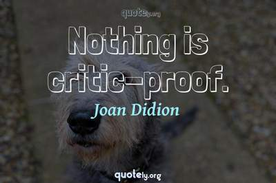 Photo Quote of Nothing is critic-proof.