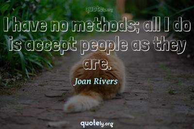 Photo Quote of I have no methods; all I do is accept people as they are.