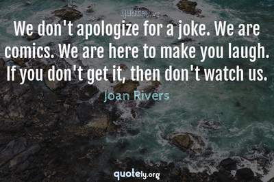 Photo Quote of We don't apologize for a joke. We are comics. We are here to make you laugh. If you don't get it, then don't watch us.