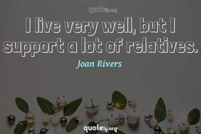 Photo Quote of I live very well, but I support a lot of relatives.