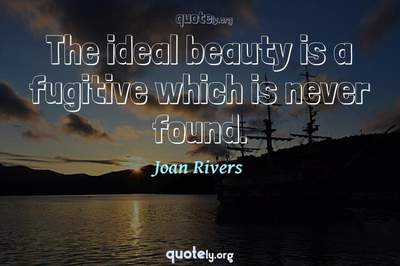 Photo Quote of The ideal beauty is a fugitive which is never found.