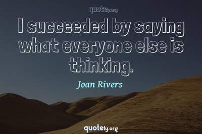 Photo Quote of I succeeded by saying what everyone else is thinking.