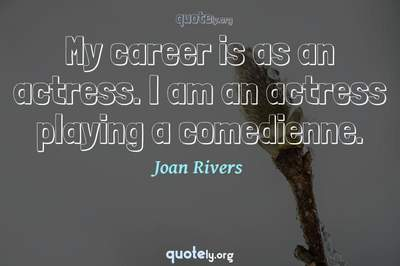 Photo Quote of My career is as an actress. I am an actress playing a comedienne.