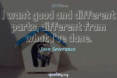 Photo Quote of I want good and different parts, different from what I've done.