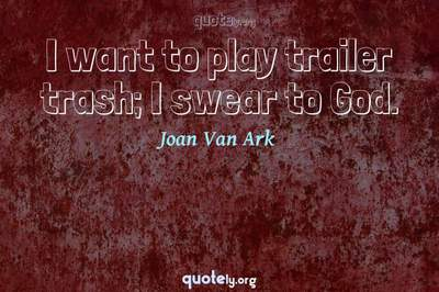 Photo Quote of I want to play trailer trash; I swear to God.