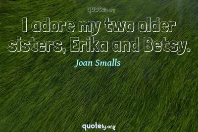 Photo Quote of I adore my two older sisters, Erika and Betsy.