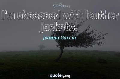 Photo Quote of I'm obsessed with leather jackets!