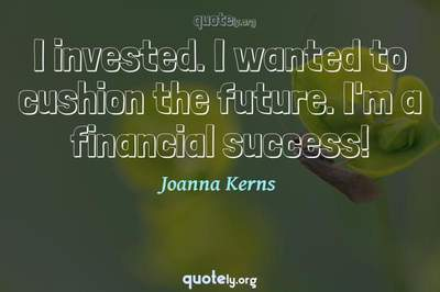 Photo Quote of I invested. I wanted to cushion the future. I'm a financial success!
