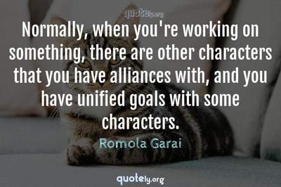 Photo Quote of Normally, when you're working on something, there are other characters that you have alliances with, and you have unified goals with some characters.
