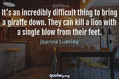Photo Quote of It's an incredibly difficult thing to bring a giraffe down. They can kill a lion with a single blow from their feet.