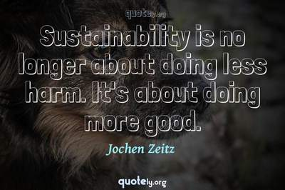 Photo Quote of Sustainability is no longer about doing less harm. It's about doing more good.