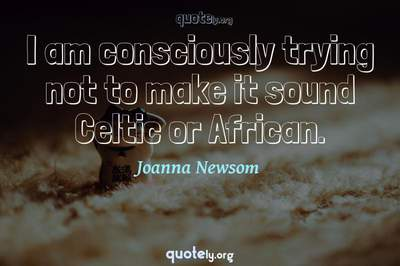 Photo Quote of I am consciously trying not to make it sound Celtic or African.