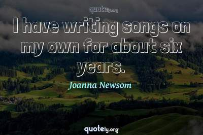Photo Quote of I have writing songs on my own for about six years.