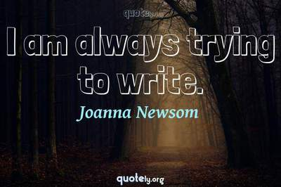 Photo Quote of I am always trying to write.