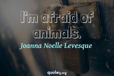 Photo Quote of I'm afraid of animals.