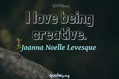 Photo Quote of I love being creative.