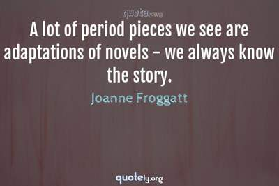 Photo Quote of A lot of period pieces we see are adaptations of novels - we always know the story.