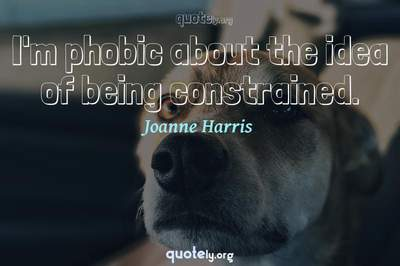 Photo Quote of I'm phobic about the idea of being constrained.
