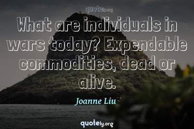 Photo Quote of What are individuals in wars today? Expendable commodities, dead or alive.